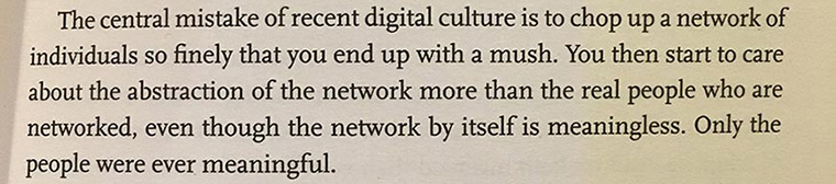 The central mistake of recent digital culture is to chop up a network of individuals so finely that you end up with a mush. You then start to care about the abstraction of the network more than the real people who are networked, even though the network by itself is meaningless. Only the people were ever meaningful.